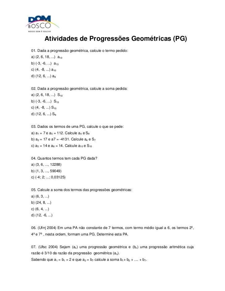 Atividades de Progressões Geométricas (PG)01. Dada a progressão geométrica, calcule o termo pedido:a) (2, 6, 18, ...) a10b...