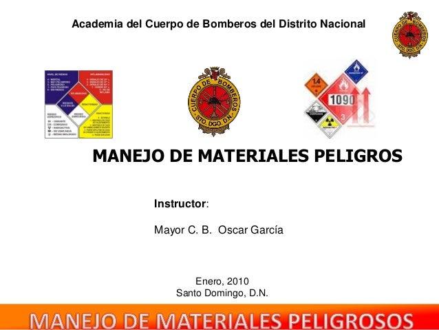 MANEJO DE MATERIALES PELIGROS Academia del Cuerpo de Bomberos del Distrito Nacional Instructor: Mayor C. B. Oscar García E...
