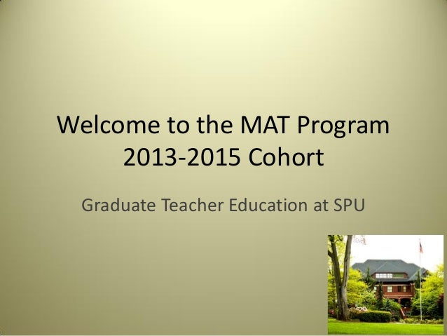 Welcome to the MAT Program2013-2015 CohortGraduate Teacher Education at SPU