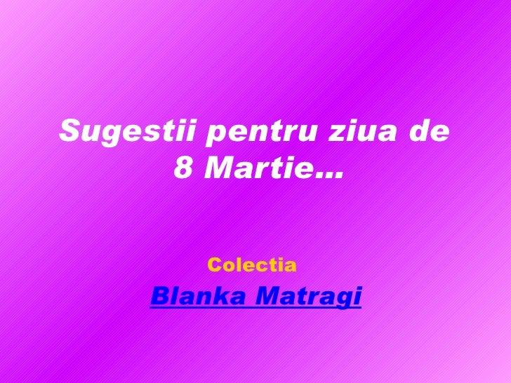 Sugestii pentru ziua de  8 Martie… Colectia   Blanka Matragi