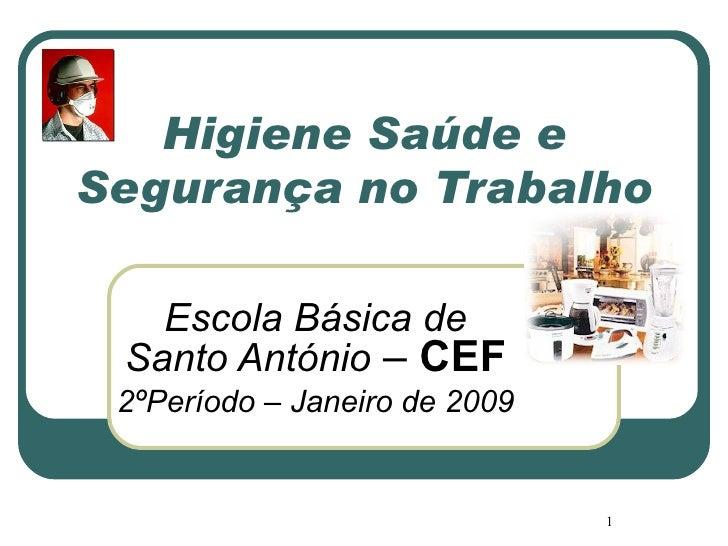 Higiene Saúde e Segurança no Trabalho Escola Básica de Santo António  –  CEF 2ºPeríodo – Janeiro de 2009