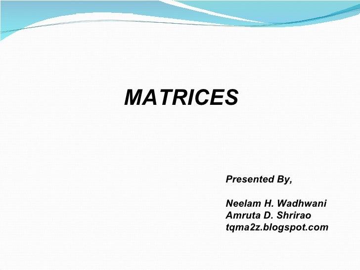 MATRICES Presented By, Neelam H. Wadhwani Amruta D. Shrirao tqma2z.blogspot.com