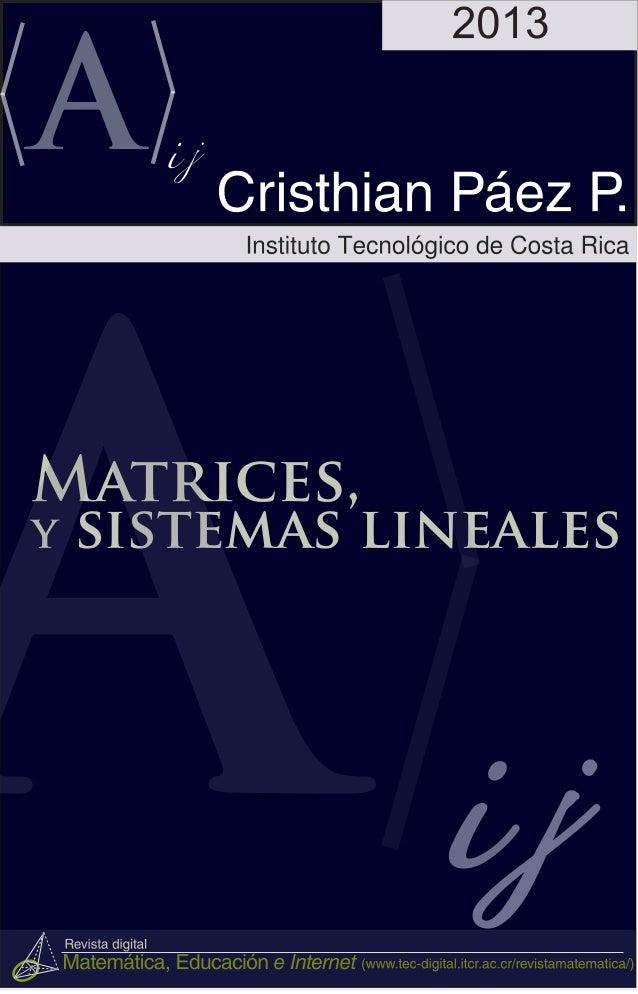 Matrices y sistemas lineales Christian Páez Páez Escuela de Matématica, Instituto Tecnológico de Costa Rica Este libro se ...