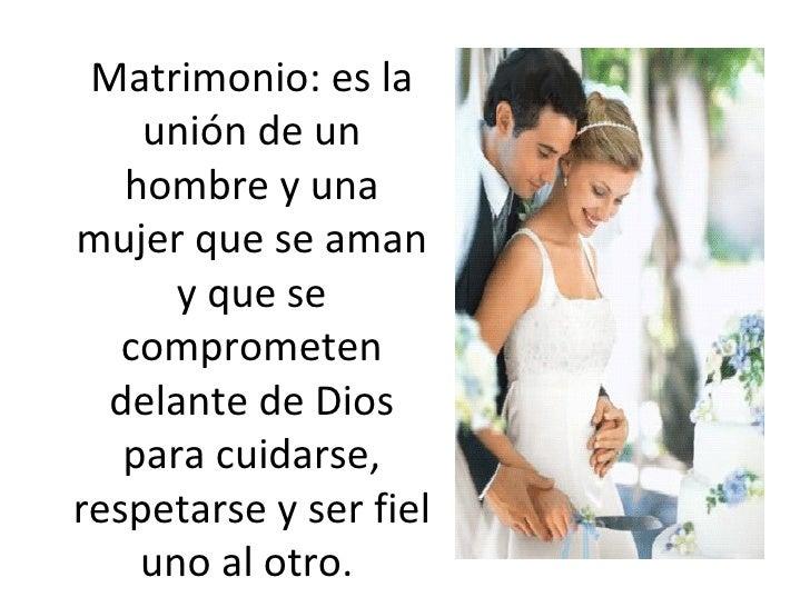 Matrimonio: es la unión de un hombre y una mujer que se aman y que se comprometen delante de Dios para cuidarse, respetars...