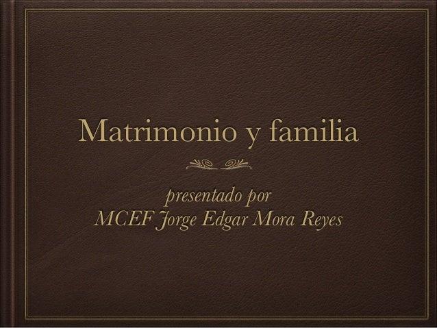 Matrimonio y familia presentado por MCEF Jorge Edgar Mora Reyes