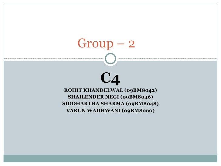C4 ROHIT KHANDELWAL (09BM8042) SHAILENDER NEGI (09BM8046) SIDDHARTHA SHARMA (09BM8048) VARUN WADHWANI (09BM8060) Group – 2