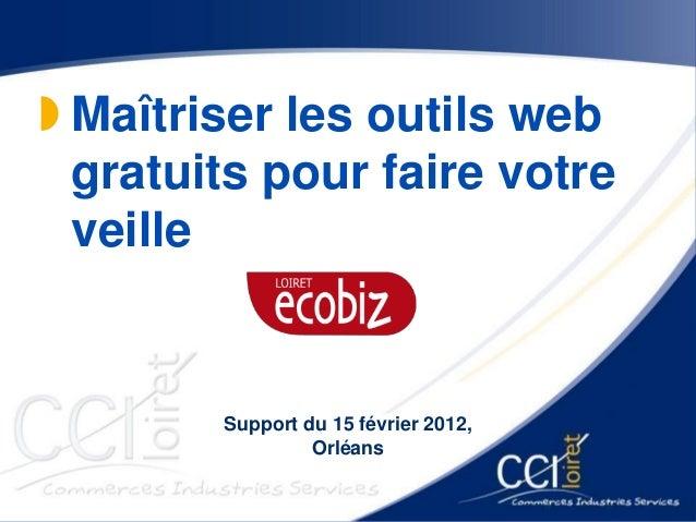  Maîtriser les outils web gratuits pour faire votre veille Support du 15 février 2012, Orléans