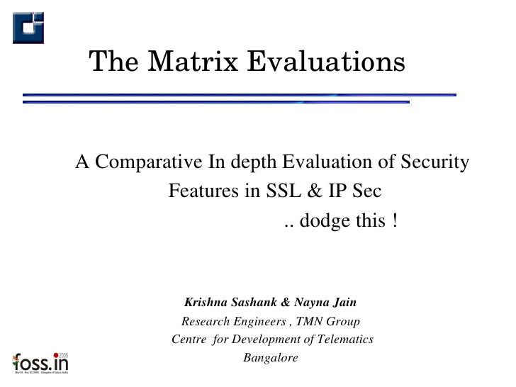 The Matrix Evaluations <ul><ul><li>A Comparative In depth Evaluation of Security Features in SSL & IP Sec  </li></ul></ul>...