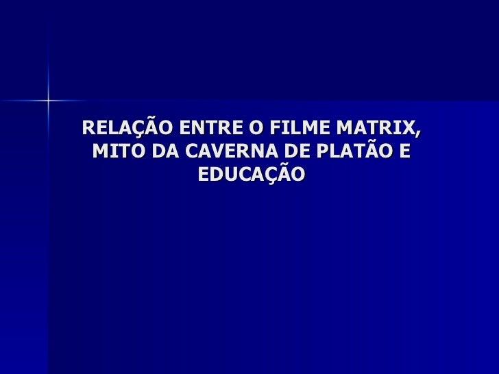 RELAÇÃO ENTRE O FILME MATRIX, MITO DA CAVERNA DE PLATÃO E          EDUCAÇÃO