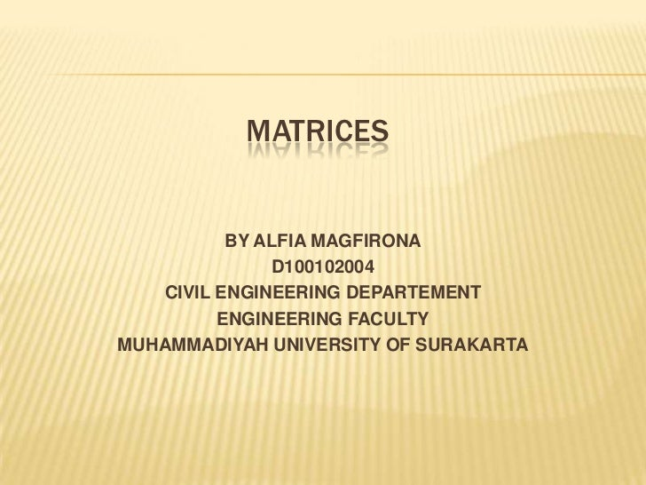 MATRICES          BY ALFIA MAGFIRONA              D100102004   CIVIL ENGINEERING DEPARTEMENT         ENGINEERING FACULTYMU...