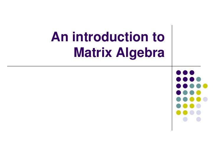 An introduction to   Matrix Algebra