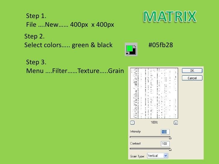 Step 1. File ….New…… 400px x 400px Step 2. Select colors….. green & black   #05fb28  Step 3. Menu ….Filter……Texture…..Grain