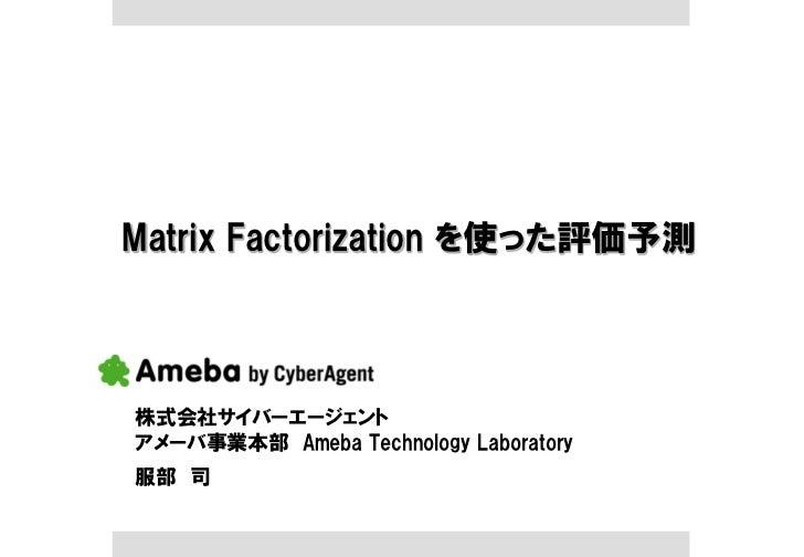 Matrix Factorization を使った評価予測株式会社サイバーエージェントアメーバ事業本部 Ameba Technology Laboratory服部 司