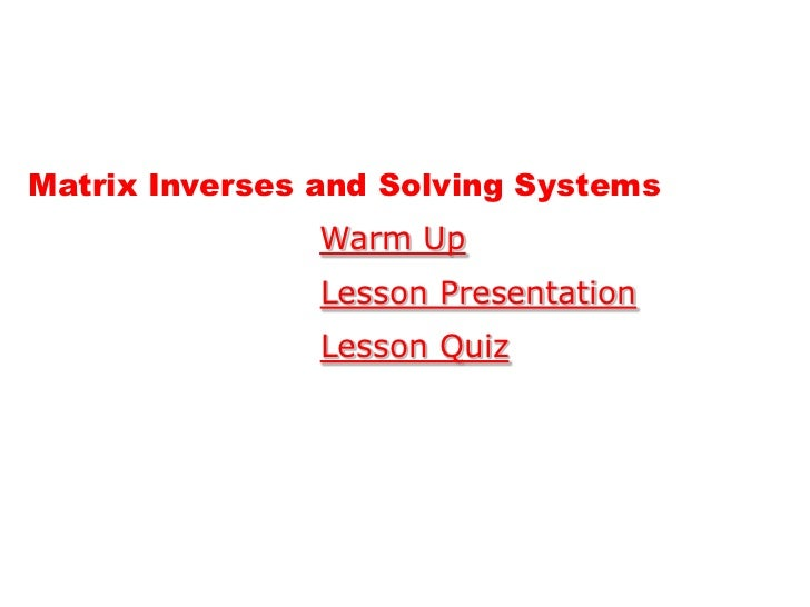 Matrix Inverses and Solving Systems                Warm Up                Lesson Presentation                Lesson Quiz