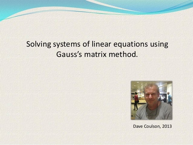 Dave Coulson, 2013 Solving systems of linear equations using Gauss's matrix method.