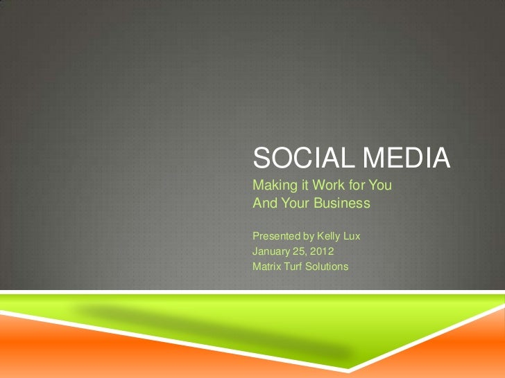 SOCIAL MEDIAMaking it Work for YouAnd Your BusinessPresented by Kelly LuxJanuary 25, 2012Matrix Turf Solutions
