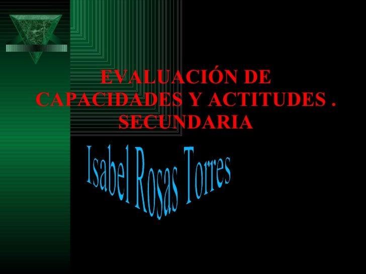 EVALUACIÓN DE CAPACIDADES Y ACTITUDES . SECUNDARIA Isabel Rosas Torres