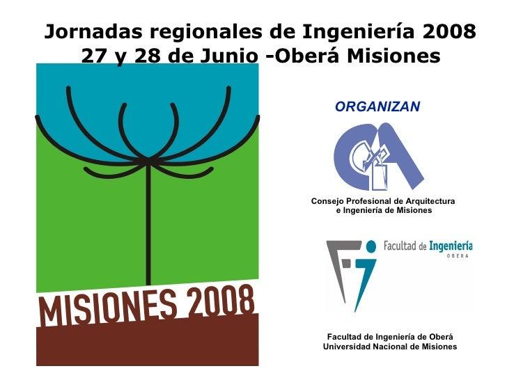 Jornadas regionales de Ingeniería 2008 27 y 28 de Junio -Oberá Misiones Consejo Profesional de Arquitectura  e Ingeniería ...