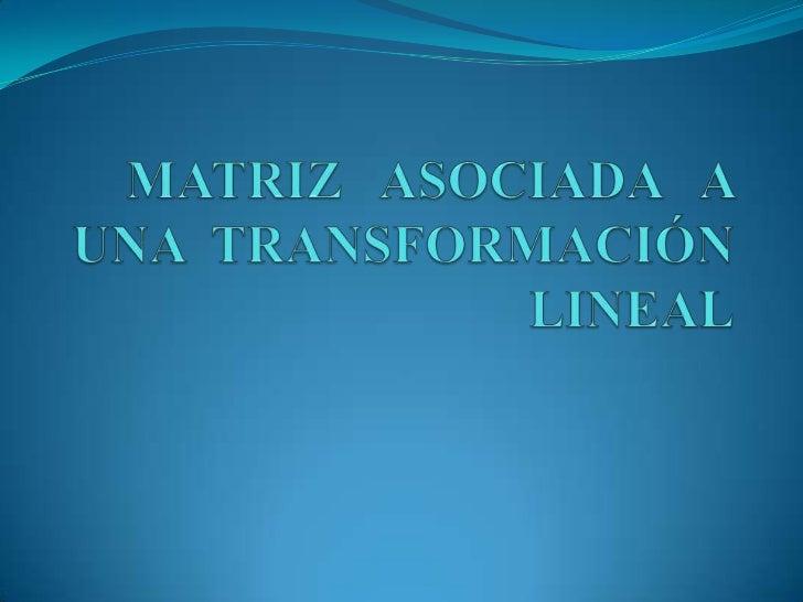 MATRIZ ASOCIADA   A  UNA  TRANSFORMACIÓN  LINEAL<br />