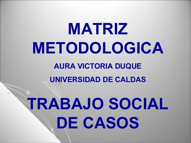 MATRIZ METODOLOGICA AURA VICTORIA DUQUE UNIVERSIDAD DE CALDAS TRABAJO SOCIAL DE CASOS