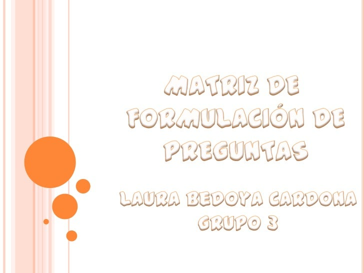 MATRIZ DE <br />FORMULACIÓN DE<br />PREGUNTAS<br />Laura Bedoya Cardona<br />Grupo 3<br />