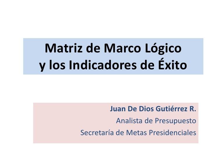 Matriz de Marco Lógico y los Indicadores de Éxito<br />Juan De Dios Gutiérrez R.<br />Analista de Presupuesto<br />Secreta...