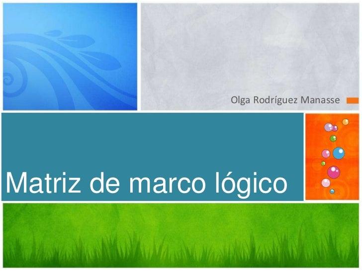 Olga Rodríguez ManasseMatriz de marco lógico