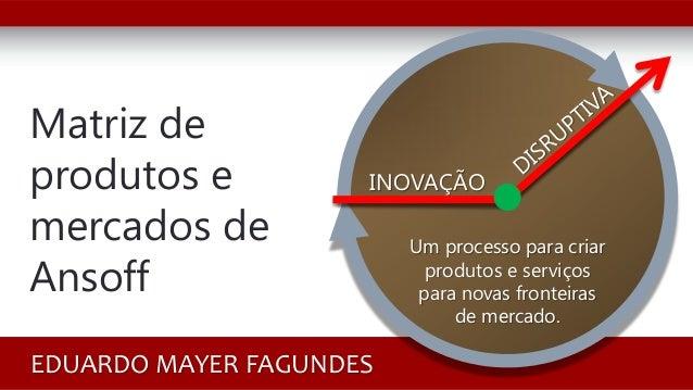 Matriz de produtos e mercados de Ansoff EDUARDO MAYER FAGUNDES INOVAÇÃO Um processo para criar produtos e serviços para no...