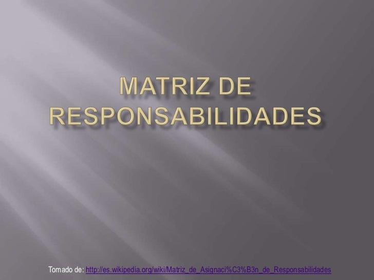 Matriz de responsabilidades<br />Tomado de: http://es.wikipedia.org/wiki/Matriz_de_Asignaci%C3%B3n_de_Responsabilidades<br />