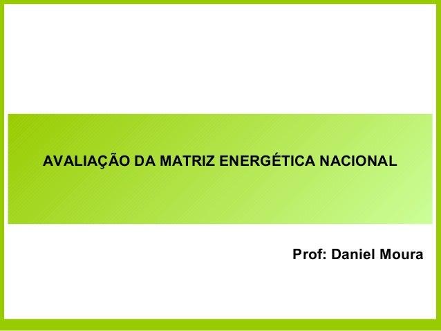 AVALIAÇÃO DA MATRIZ ENERGÉTICA NACIONAL                           Prof: Daniel Moura