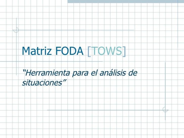 """Matriz FODA  [ TOWS ] """" Herramienta para el análisis de situaciones"""""""