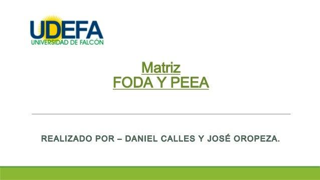 Matriz FODA Y PEEA REALIZADO POR – DANIEL CALLES Y JOSÉ OROPEZA.