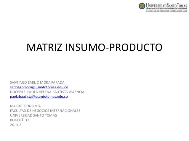 MATRIZ INSUMO-PRODUCTO SANTIAGO EMILIO MORA PARADA santiagomora@usantotomas.edu.co DOCENTE: PAOLA HELENA BAUTISTA VALENCIA...