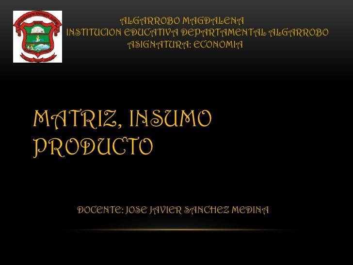 ALGARROBO MAGDALENA  INSTITUCION EDUCATIVA DEPARTAMENTAL ALGARROBO              ASIGNATURA: ECONOMIAMATRIZ, INSUMOPRODUCTO...