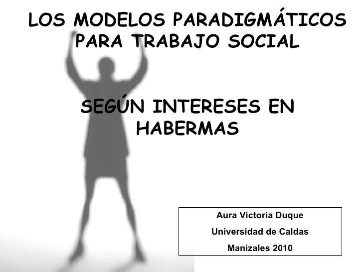 LOS MODELOS PARADIGMÁTICOS PARA TRABAJO SOCIAL SEGÚN INTERESES EN HABERMAS Aura Victoria Duque Universidad de Caldas Maniz...