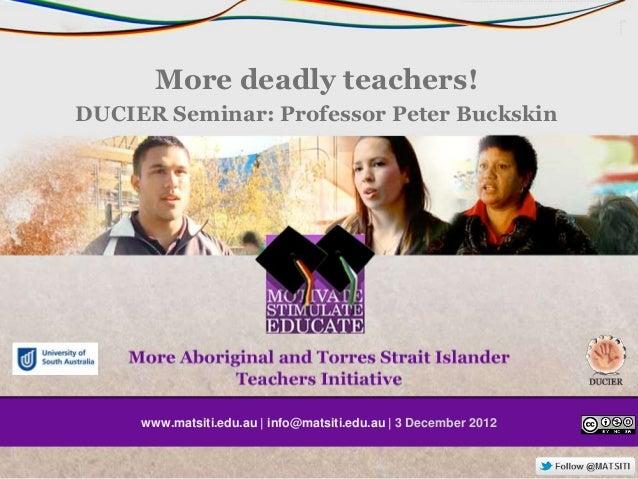 More deadly teachers!DUCIER Seminar: Professor Peter Buckskin     www.matsiti.edu.au   info@matsiti.edu.au   3 December 2012