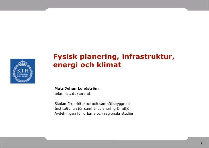 Fysisk planering, infrastruktur,energi och klimatMats Johan Lundströmtekn. lic., doktorandSkolan för arkitektur och samhäl...