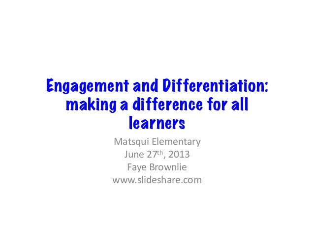 Engagement and Differentiation: making a difference for all learners Matsqui  Elementary   June  27th,  2013   F...