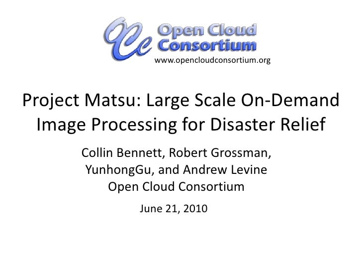 www.opencloudconsortium.org<br />Project Matsu: Large Scale On-Demand Image Processing for Disaster Relief<br />Collin Ben...