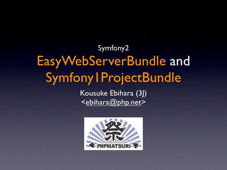Symfony2 EasyWebServerBundle and  Symfony1ProjectBundle       Kousuke Ebihara (3J)       <ebihara@php.net>