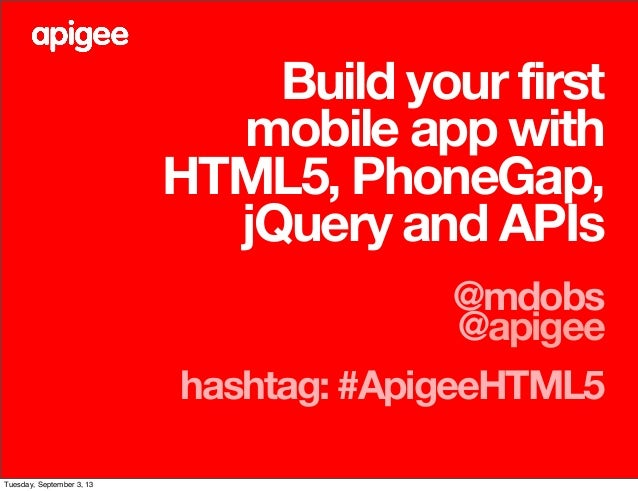 Build your first mobile app with HTML5, PhoneGap, jQuery and APIs @mdobs @apigee hashtag: #ApigeeHTML5 Tuesday, September ...