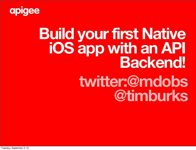 Build your first Native iOS app with an API Backend! twitter:@mdobs @timburks Tuesday, September 3, 13