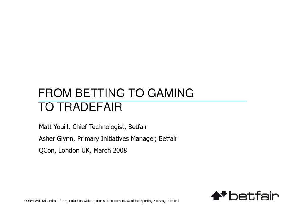 FROM BETTING TO GAMING          TO TRADEFAIR          Matt Youill, Chief Technologist, Betfair          Asher Glynn, Prima...
