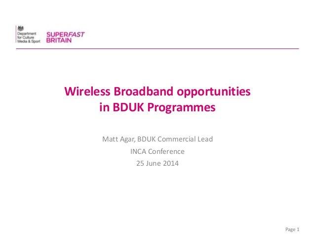 Page 1 Wireless Broadband opportunities in BDUK Programmes Matt Agar, BDUK Commercial Lead INCA Conference 25 June 2014