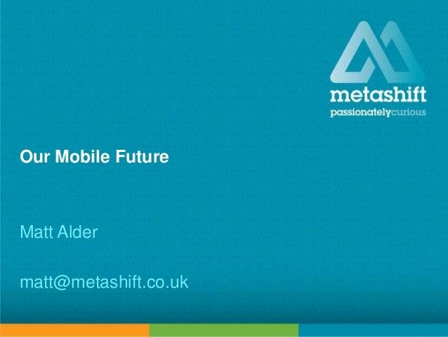 metashift limited © 2013Our Mobile FutureMatt Aldermatt@metashift.co.uk