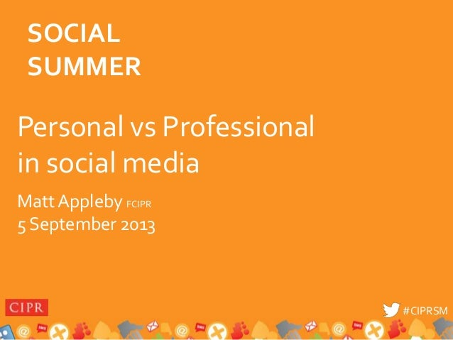 #CIPRSM#CIPRSM Personal vs Professional in social media Matt Appleby FCIPR 5 September 2013 SOCIAL SUMMER