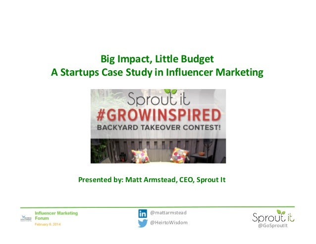 Big Impact, Little Budget A Startups Case Study in Influencer Marketing  Presented by: Matt Armstead, CEO, Sprout It  @mat...