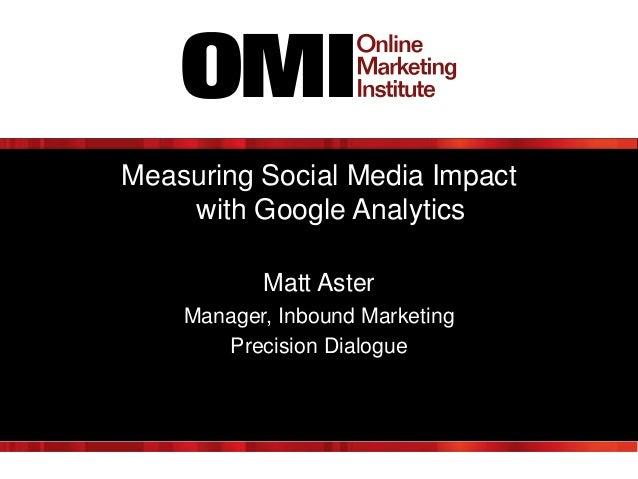 Measuring Social Media Impact with Google Analytics Matt Aster Manager, Inbound Marketing Precision Dialogue