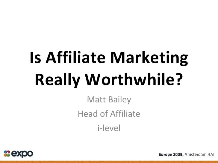 Is Affiliate Marketing Really Worthwhile? Matt Bailey Head of Affiliate i-level