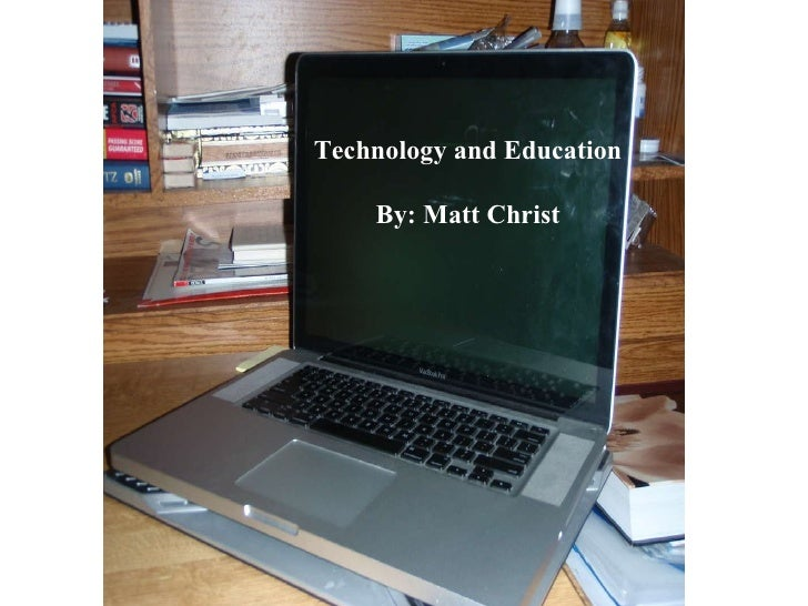 Technology and Education By: Matt Christ